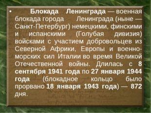 Блокада Ленинграда—военная блокадагорода Ленинграда(ныне— Санкт-Петербу