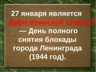 27 января является Днём воинской славы России— День полного снятия блокады