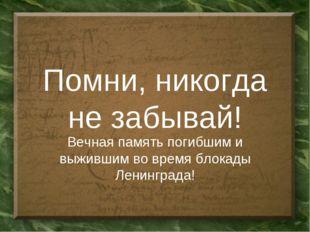 Помни, никогда не забывай! Вечная память погибшим и выжившим во время блокады