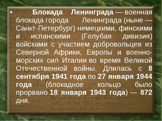 Блокада Ленинграда—военная блокадагорода Ленинграда(ныне— Санкт-Петербу...