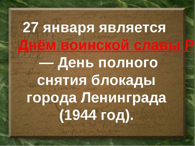 27 января является Днём воинской славы России— День полного снятия блокады...