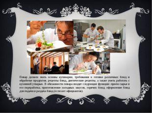 Повар должен знать основы кулинарии, требования к готовке различных блюд и об