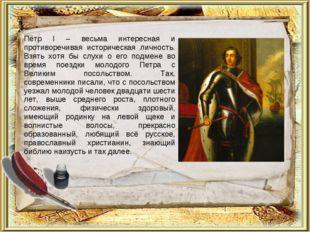 Пётр I – весьма интересная и противоречивая историческая личность. Взять хотя