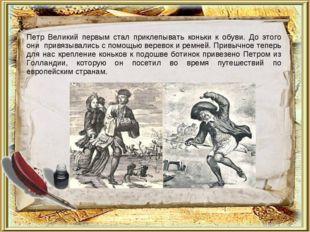 Петр Великий первым стал приклепывать коньки к обуви. До этого они привязыва