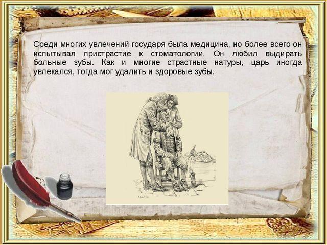 Среди многих увлечений государя была медицина, но более всего он испытывал пр...