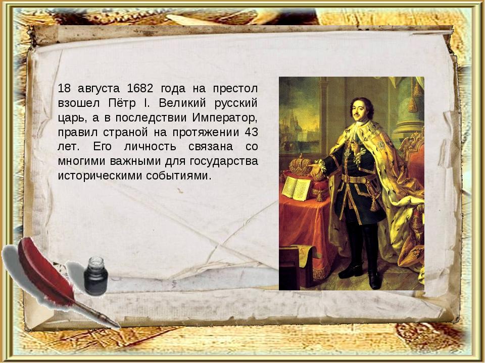 18 августа 1682 года на престол взошел Пётр I. Великий русский царь, а в посл...