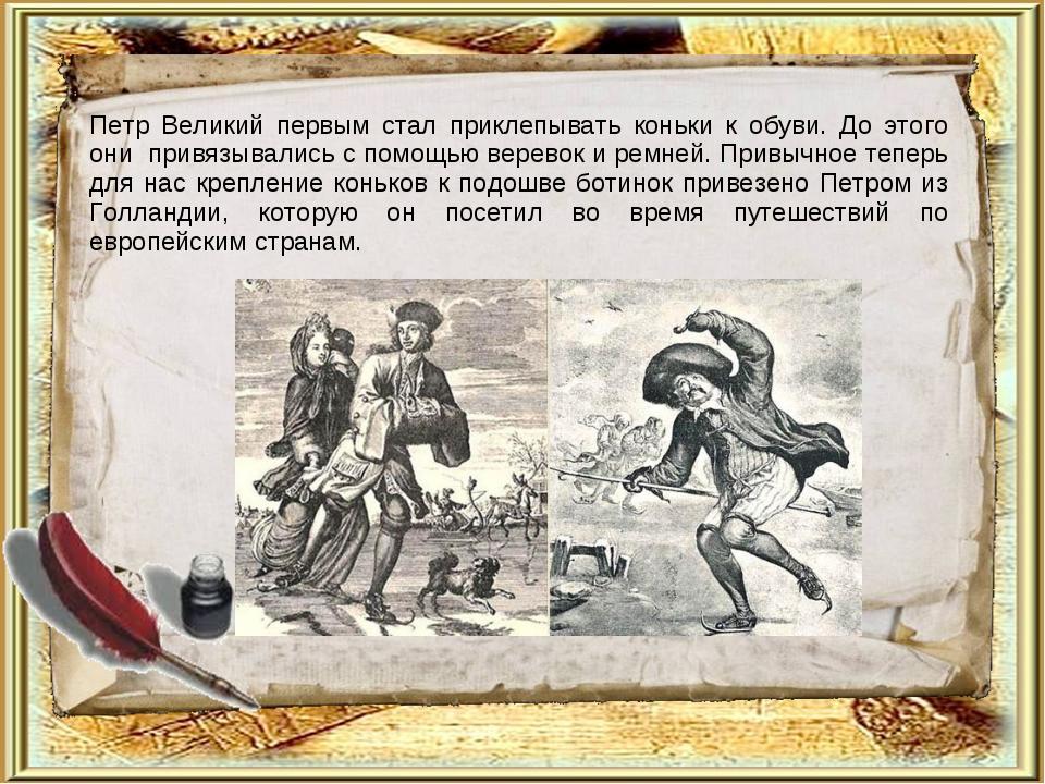 Петр Великий первым стал приклепывать коньки к обуви. До этого они привязыва...