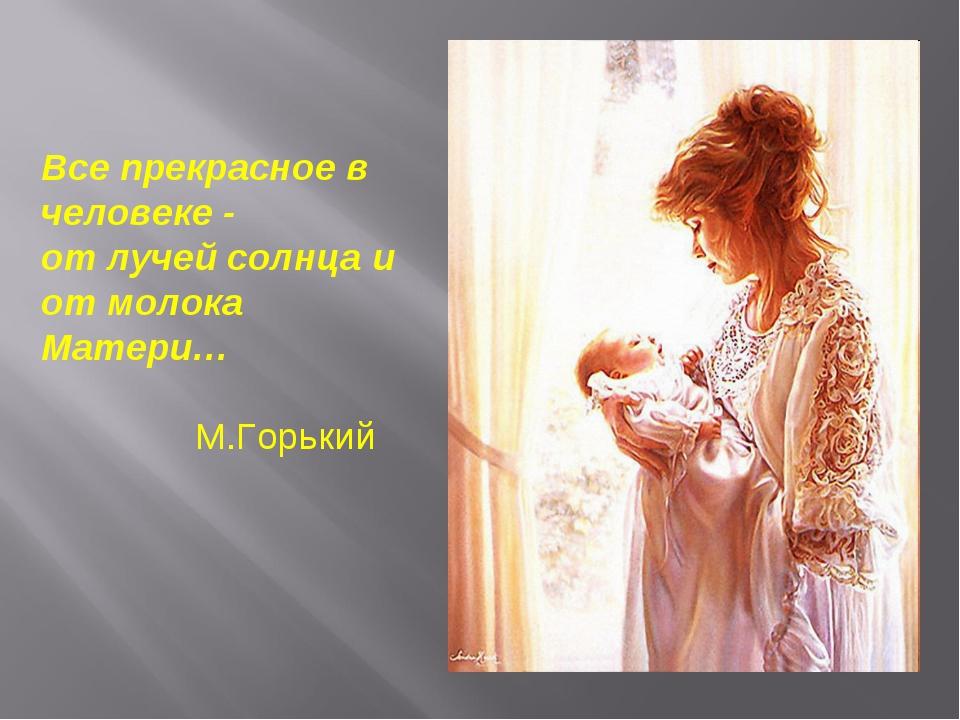 Все прекрасное в человеке - от лучей солнца и от молока Матери… М.Горький