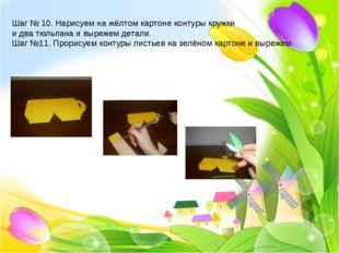 Шаг № 10. Нарисуем на жёлтом картоне контуры кружки и два тюльпана и вырежем