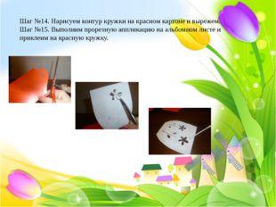 Шаг №14. Нарисуем контур кружки на красном картоне и вырежем. Шаг №15. Выпол