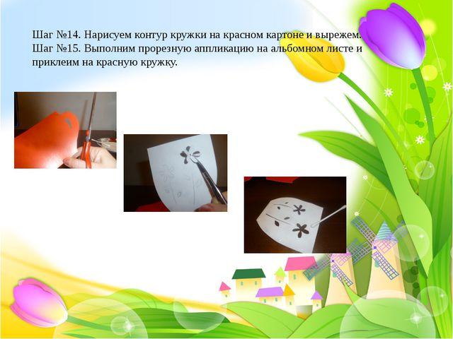 Шаг №14. Нарисуем контур кружки на красном картоне и вырежем. Шаг №15. Выпол...