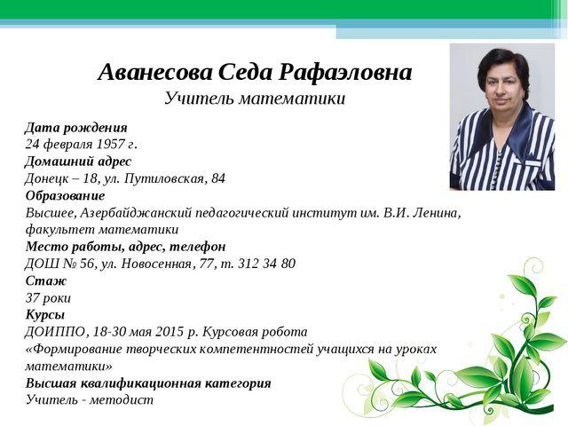 Аванесова Седа Рафаэловна Учитель математики Дата рождения 24 февраля 1957 г....