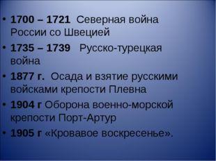 1700 – 1721 Северная война России со Швецией 1735 – 1739 Русско-турецкая войн