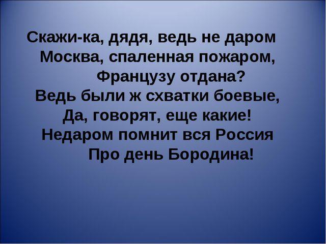 Скажи-ка, дядя, ведь не даром Москва, спаленная пожаром, Французу отдан...
