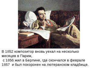В 1852 композитор вновь уехал на несколько месяцев в Париж, с 1856 жил в Берл