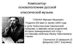 Композитор- основоположник русской классической музыки. ГЛИНКА Михаил Иванови