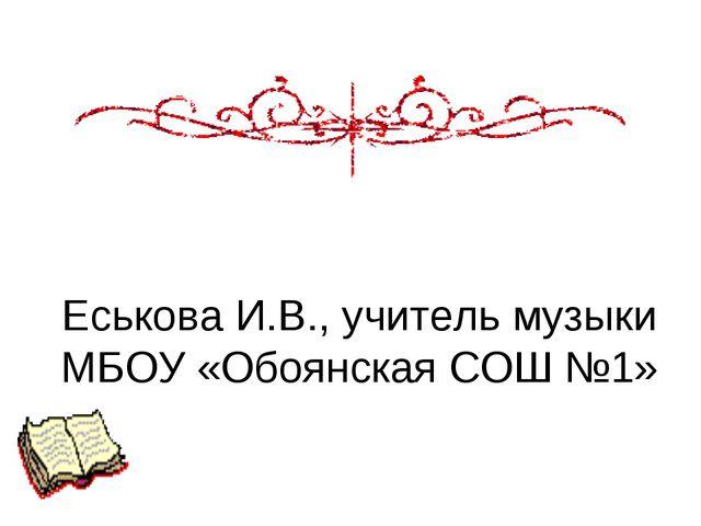Еськова И.В., учитель музыки МБОУ «Обоянская СОШ №1»