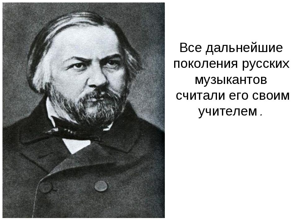 Все дальнейшие поколения русских музыкантов считали его своим учителем .