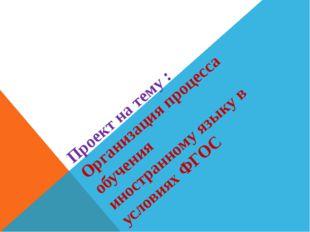 Проект на тему : Организация процесса обучения иностранному языку в условиях