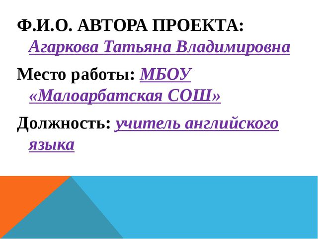 Ф.И.О. АВТОРА ПРОЕКТА: Агаркова Татьяна Владимировна Место работы: МБОУ «Мало...