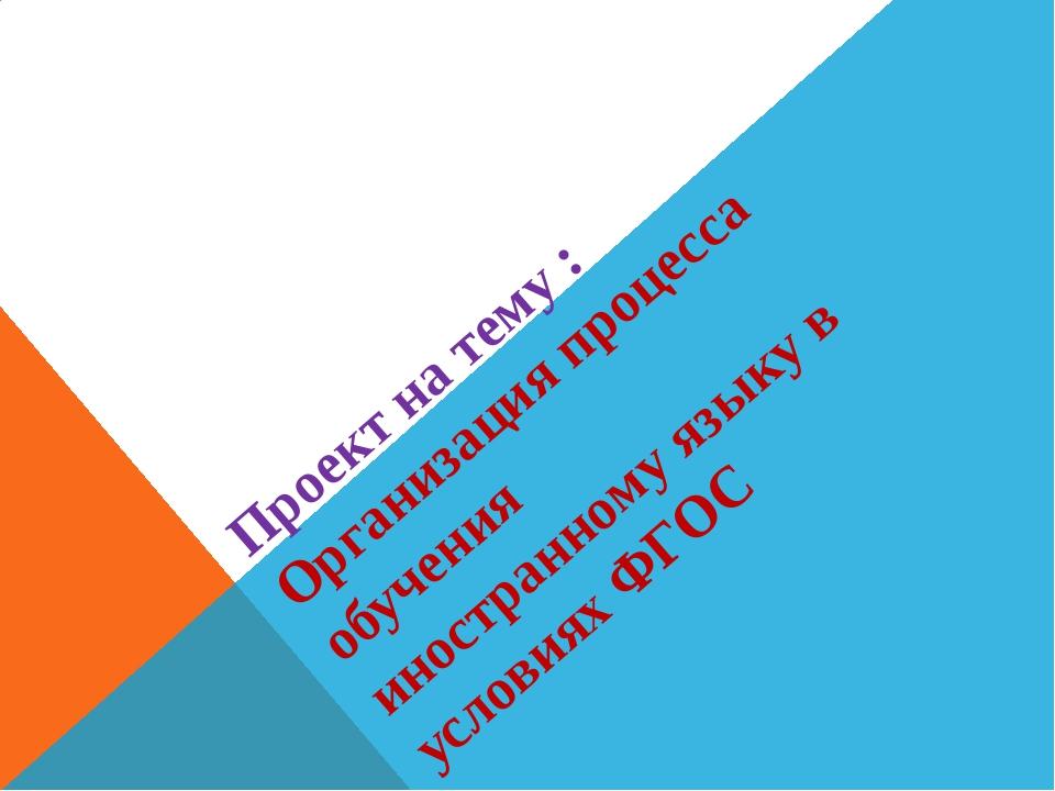 Проект на тему : Организация процесса обучения иностранному языку в условиях...