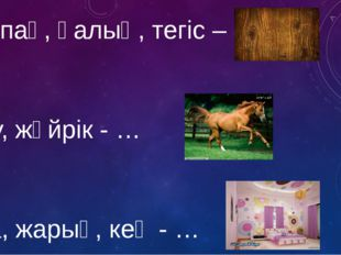 Жалпақ, қалың, тегіс – … Асау, жүйрік - … Таза, жарық, кең - …