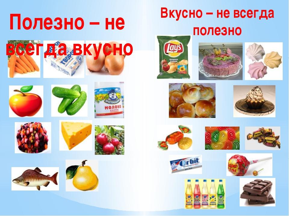 Вкусно – не всегда полезно Полезно – не всегда вкусно