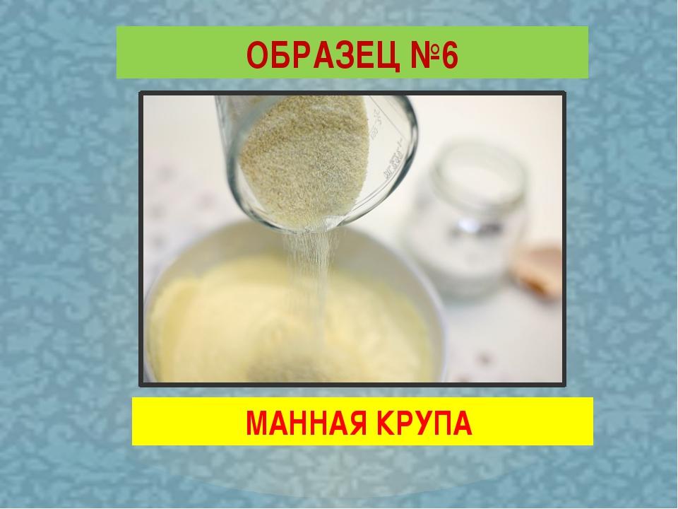 ОБРАЗЕЦ №6 МАННАЯ КРУПА