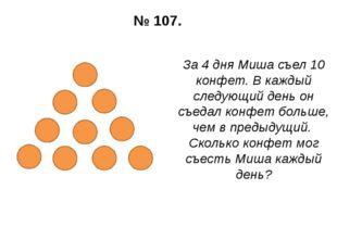 № 107. За 4 дня Миша съел 10 конфет. В каждый следующий день он съедал конфет
