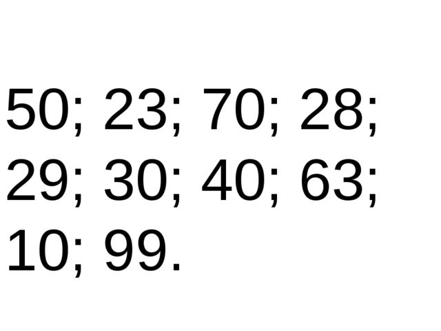 50; 23; 70; 28; 29; 30; 40; 63; 10; 99.