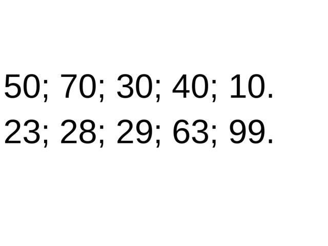 50; 70; 30; 40; 10. 23; 28; 29; 63; 99.