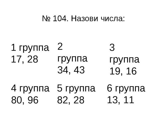 № 104. Назови числа: 1 группа 17, 28 2 группа 34, 43 3 группа 19, 16 4 группа...