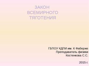 ЗАКОН ВСЕМИРНОГО ТЯГОТЕНИЯ ГБПОУ КДПИ им. К Фаберже Преподаватель физики Кост