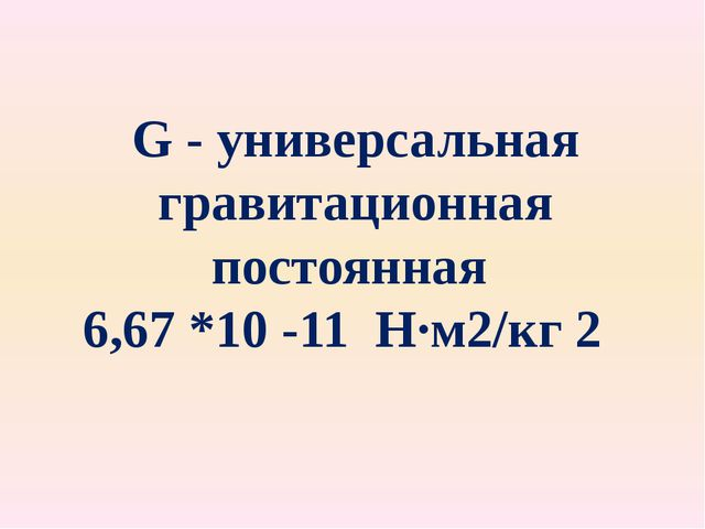 G - универсальная гравитационная постоянная 6,67 *10 -11 Н∙м2/кг 2