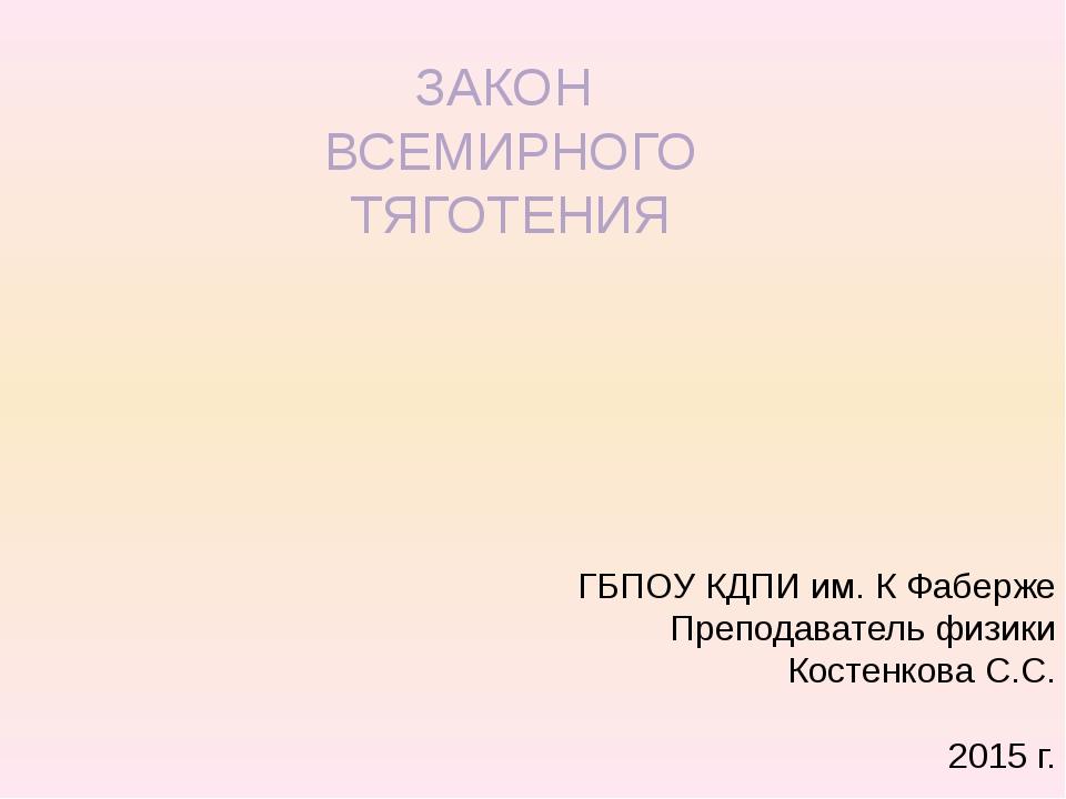 ЗАКОН ВСЕМИРНОГО ТЯГОТЕНИЯ ГБПОУ КДПИ им. К Фаберже Преподаватель физики Кост...