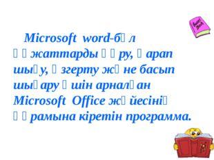 Microsoft word-бұл құжаттарды құру, қарап шығу, өзгерту және басып шығару үш