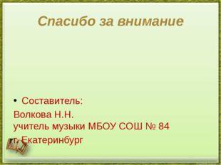 Спасибо за внимание Составитель: Волкова Н.Н. учитель музыки МБОУ СОШ № 84 г.