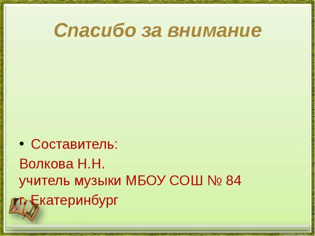 Спасибо за внимание Составитель: Волкова Н.Н. учитель музыки МБОУ СОШ № 84 г....