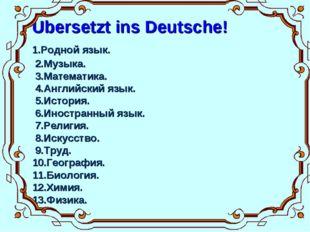 Ubersetzt ins Deutsche! 1.Родной язык. 2.Музыка. 3.Математика. 4.Английский