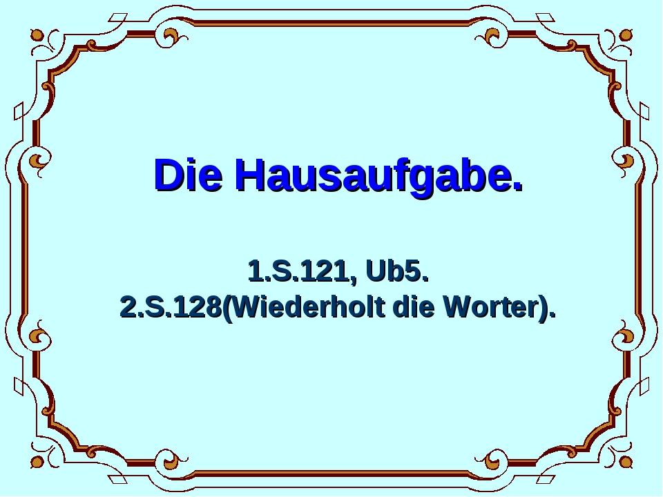 Die Hausaufgabe. 1.S.121, Ub5. 2.S.128(Wiederholt die Worter).