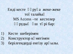 Енді кесте құруға жеке-жеке тоқталайық MS Access –те кестелер құрудың үш түрі