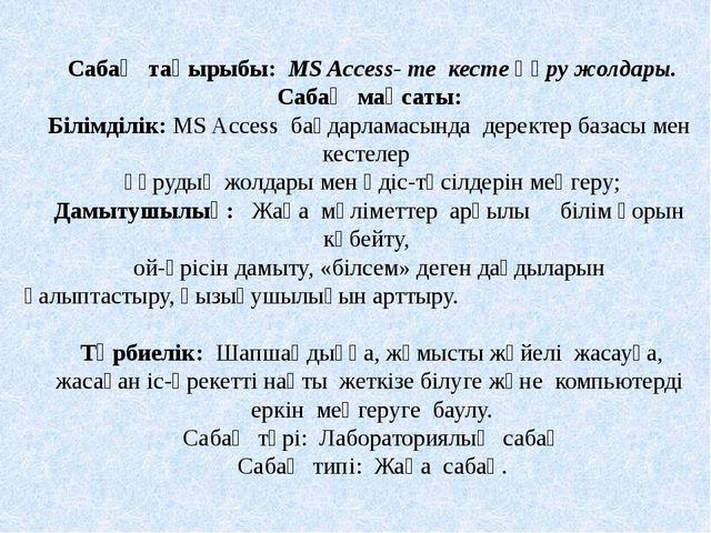 Сабақ тақырыбы: MS Access- те кесте құру жолдары. Сабақ мақсаты: Білімділік:...