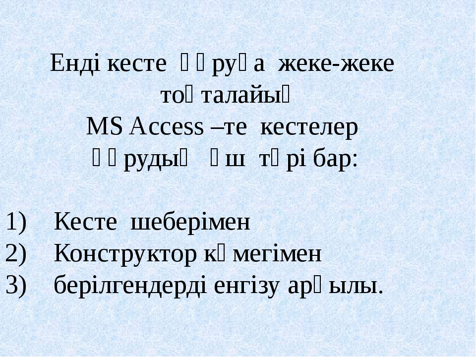 Енді кесте құруға жеке-жеке тоқталайық MS Access –те кестелер құрудың үш түрі...