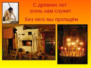 С древних лет огонь нам служит Без него мы пропадём