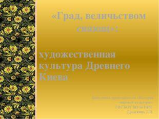художественная культура Древнего Киева «Град, величьством сияющ»: Выполнила п