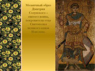 Мозаичный образ Дмитрия Солунского – святого воина, покровителя отца Святопол