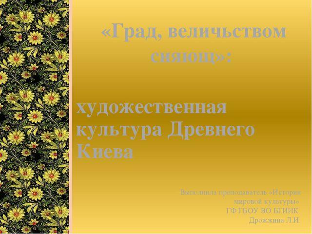 художественная культура Древнего Киева «Град, величьством сияющ»: Выполнила п...