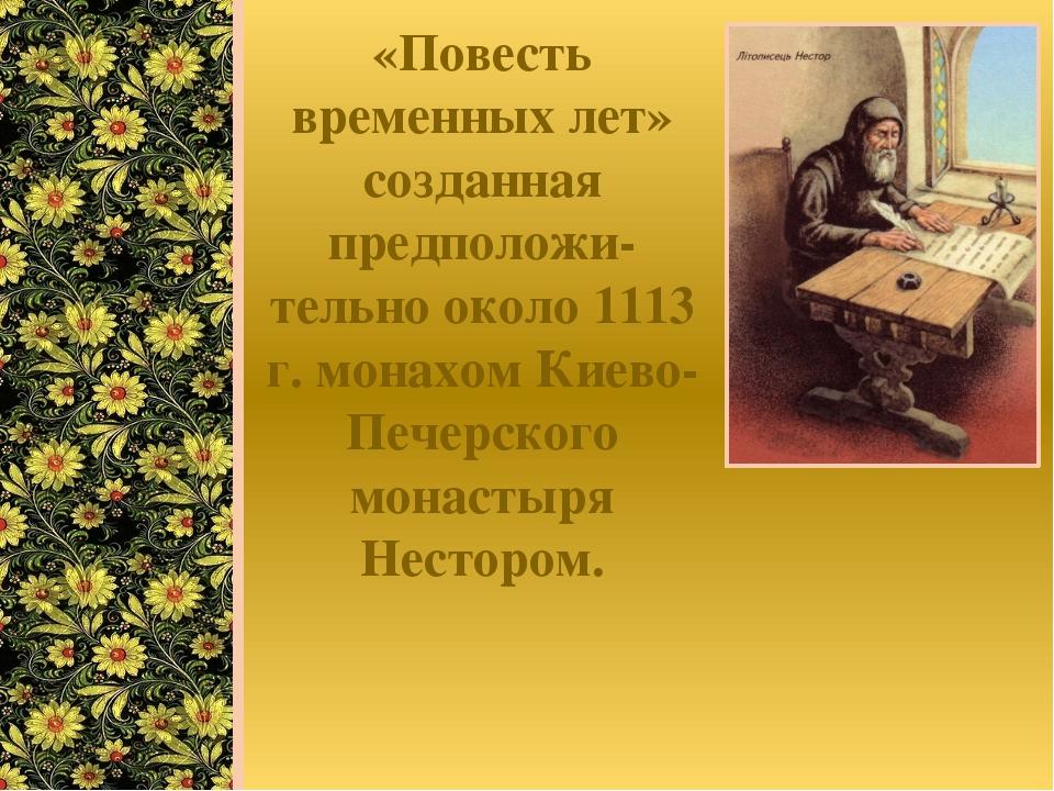 «Повесть временных лет» созданная предположи-тельно около 1113 г. монахом Кие...