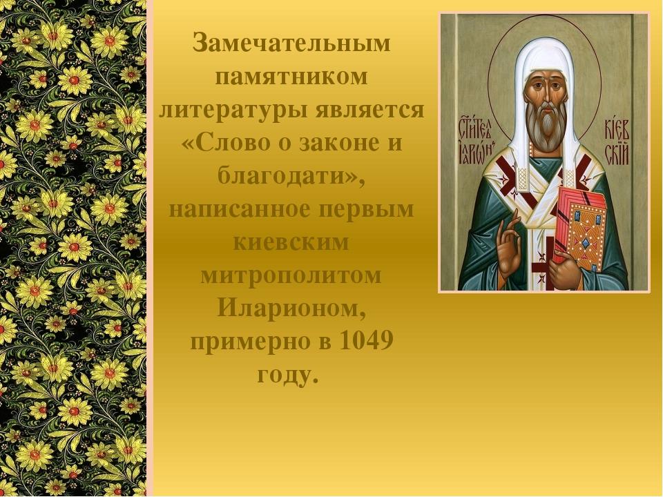 Замечательным памятником литературы является «Слово о законе и благодати», на...