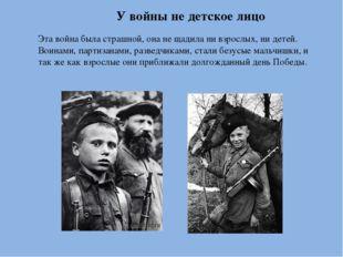 У войны не детское лицо Эта война была страшной, она не щадила ни взрослых, н